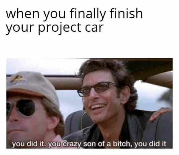when you finally finish your project car... car meme