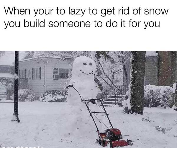 when your to lazy to get rid of snow... snow meme