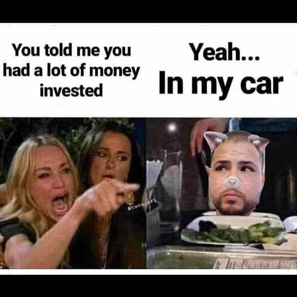 you told me you had a lot of money invested... car meme