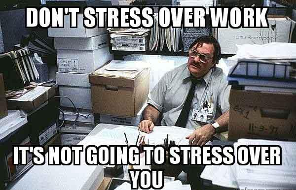 Don't stress over work It's not going to stress over you