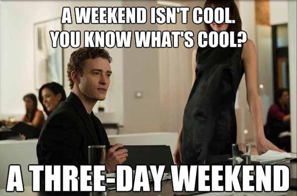 a weekend isn't cool - 3 day weekend meme