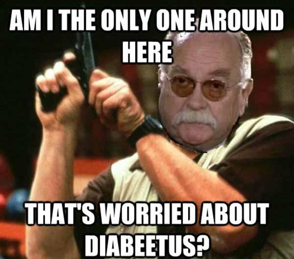 am i the only one around here that's worried abour diabeetus