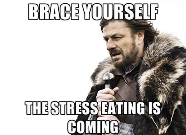 brace yourself the stress eating is cominng