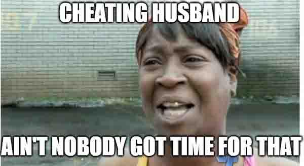 cheating husband - ain't nobody got time for that