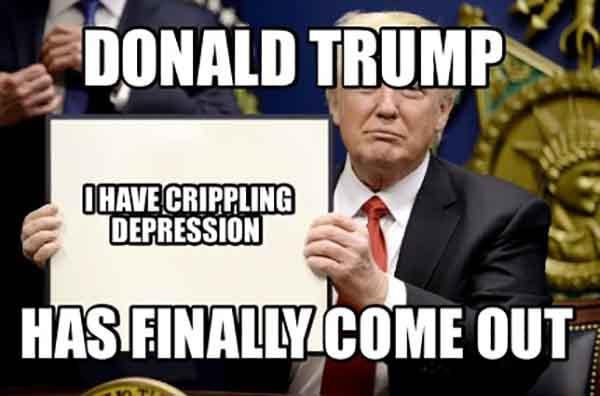 donald trump has finally come out, crippling depression meme