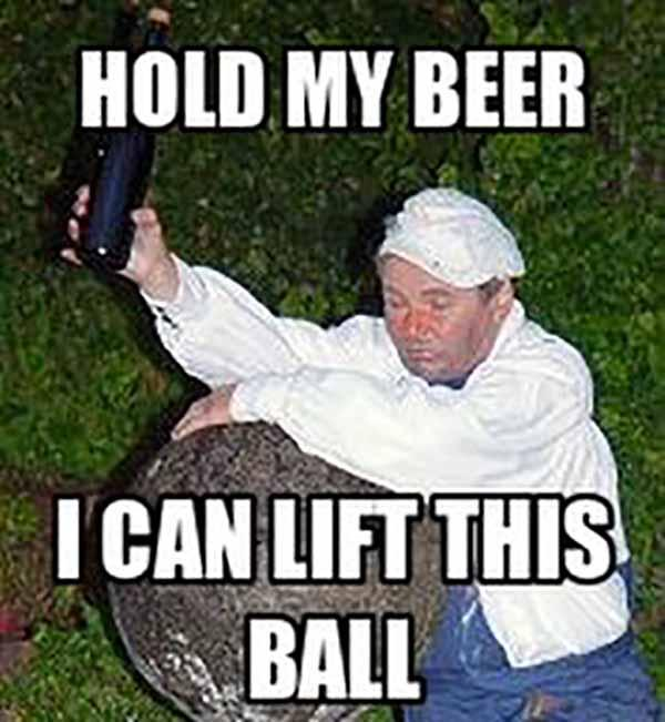 hold my beer i can lift this ball