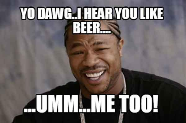 i hear you like beer umm me too