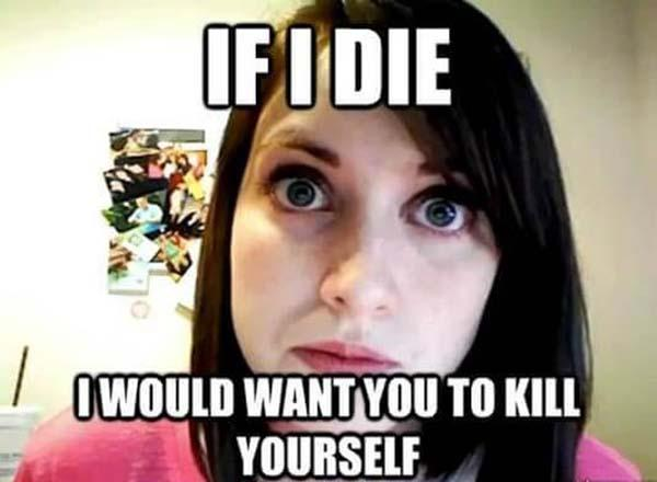 if i die i would want you kill yourself - obsessed girlfriend meme