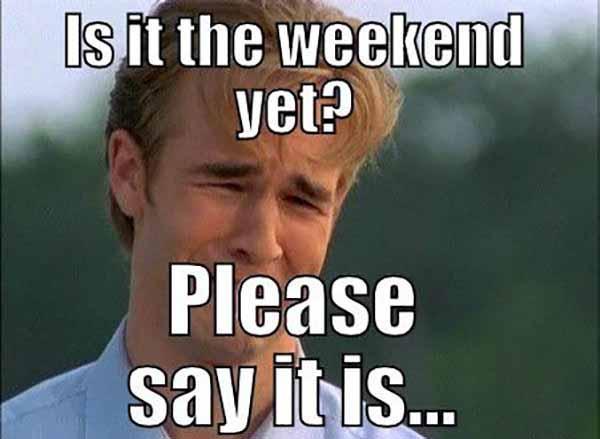 is it the weekend yet meme