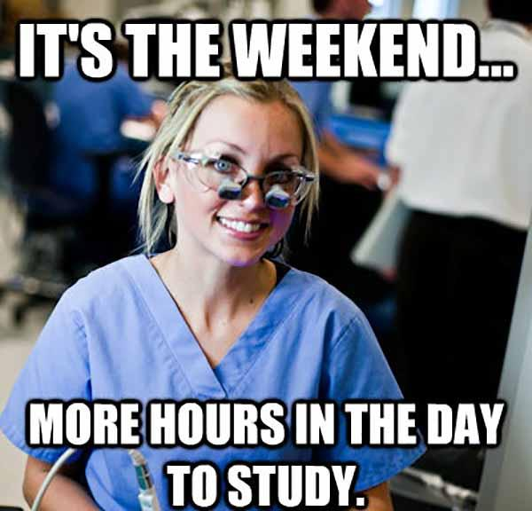 it's the weekend more hours in the day to study