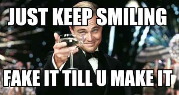 just keep smiling fake it till u make it