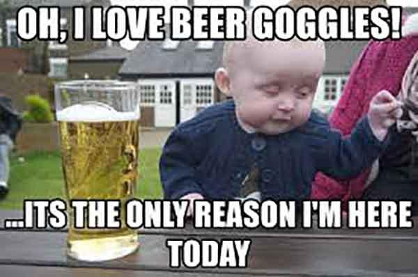 oh i love beer goggles its the only reason i'm here today