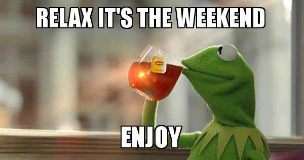 relax it's the weekend enjoy