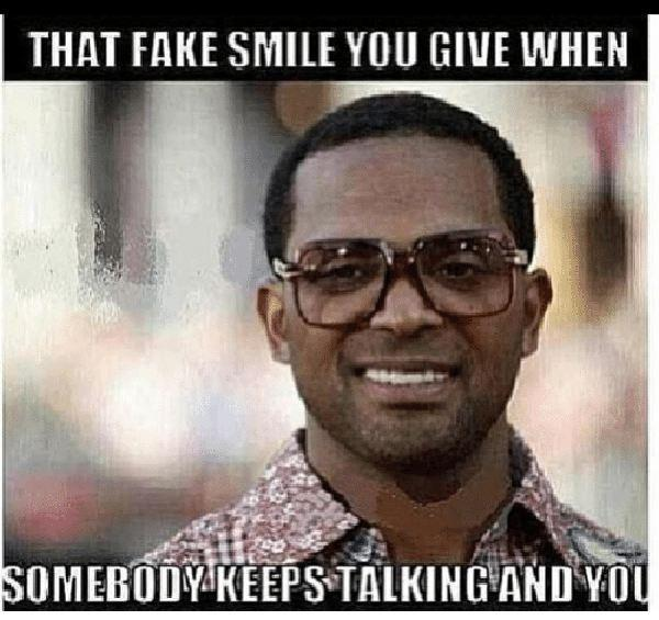 that-fake-smile-you-give-when-somebody-keeps talking-and-you