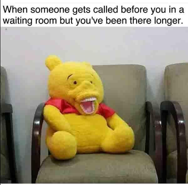 when someone get called before yo uin the waiting room... pooh bear