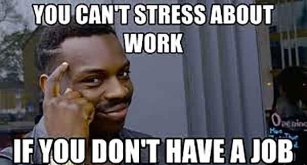 you can't stress about work if you don't have a job - work stress meme