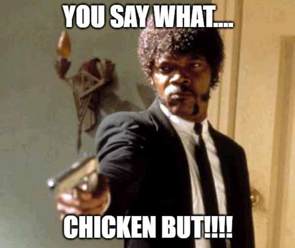 you say what chicken butt!!!