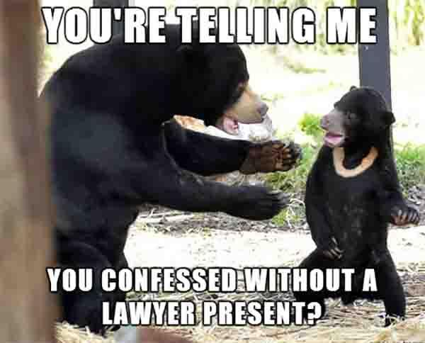 you're telling me you confessed without a lawyer present