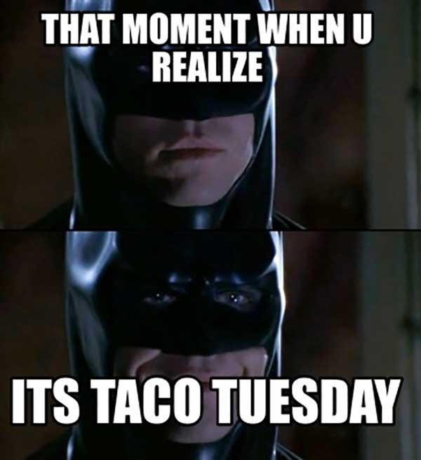 the moment you realize its taco tuesday
